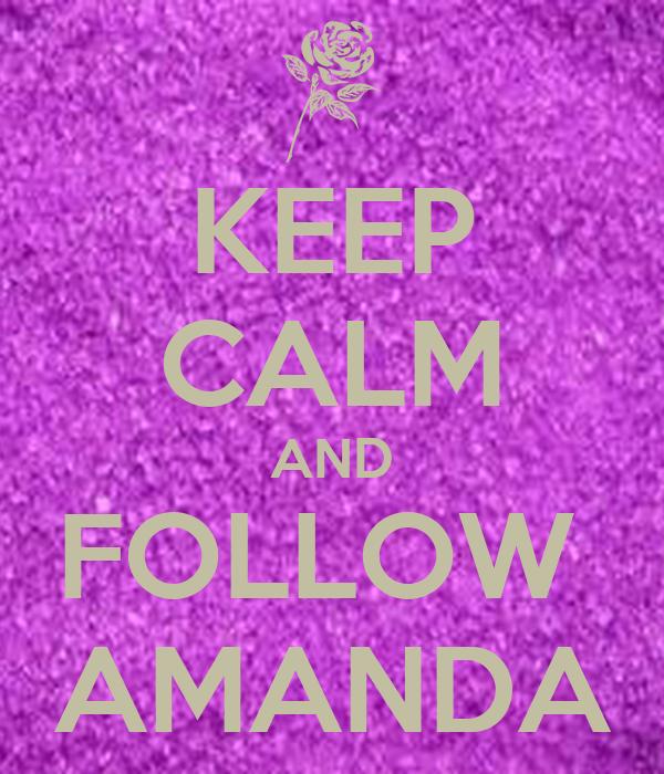 KEEP CALM AND FOLLOW  AMANDA