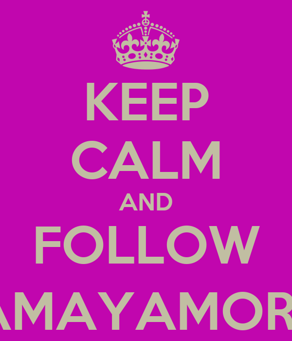 KEEP CALM AND FOLLOW @AMAYAMORAY