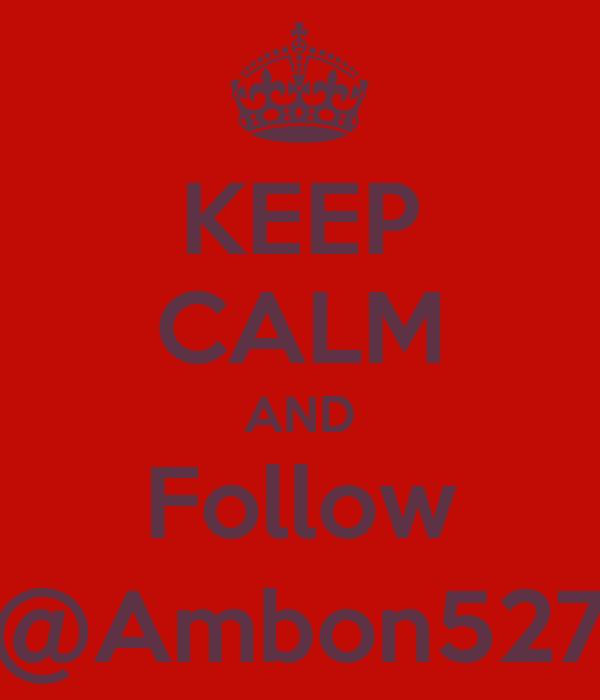 KEEP CALM AND Follow @Ambon527