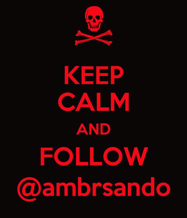 KEEP CALM AND FOLLOW @ambrsando
