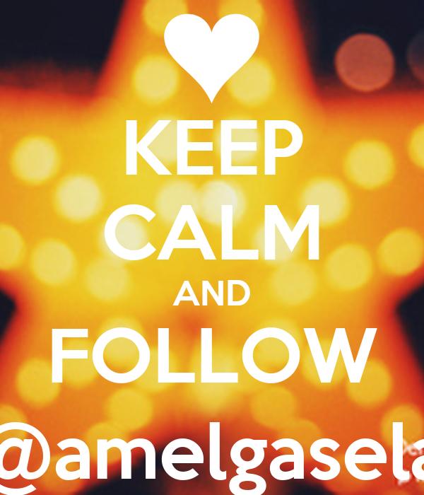 KEEP CALM AND FOLLOW @amelgasela