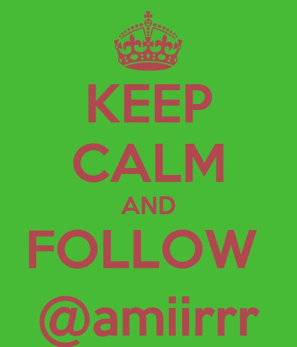 KEEP CALM AND FOLLOW  @amiirrr