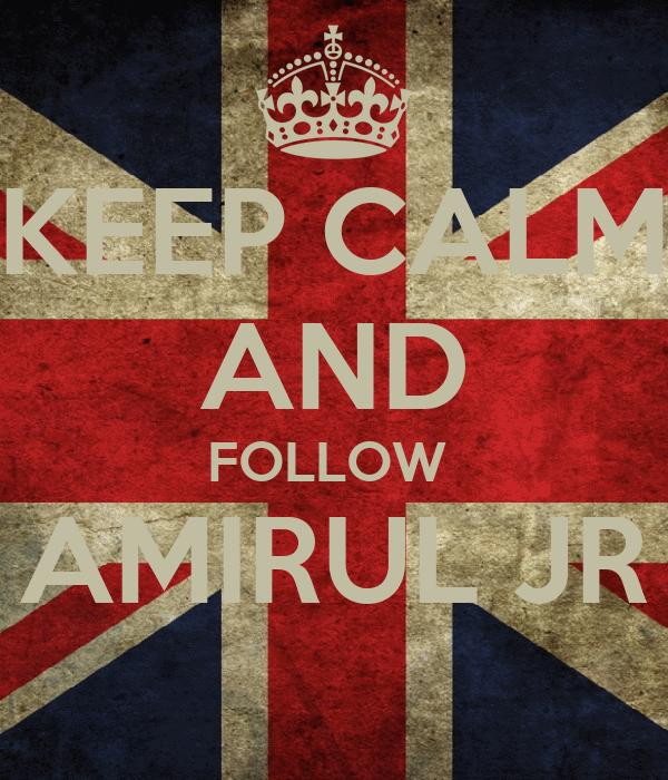 KEEP CALM AND FOLLOW  AMIRUL JR