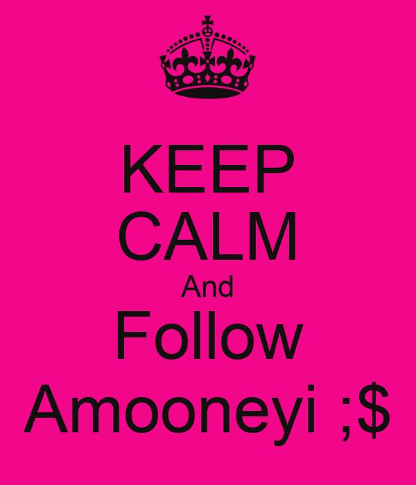 KEEP CALM And Follow Amooneyi ;$