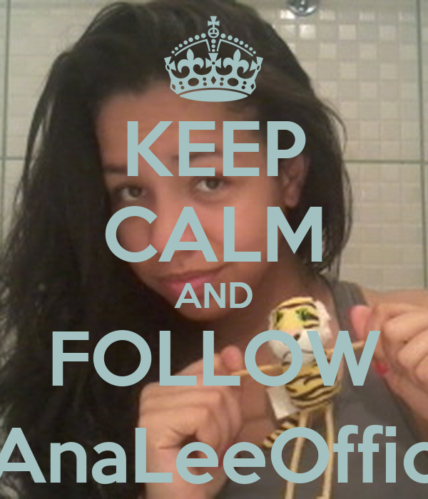 KEEP CALM AND FOLLOW @AnaLeeOfficial