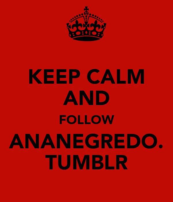KEEP CALM AND FOLLOW ANANEGREDO. TUMBLR