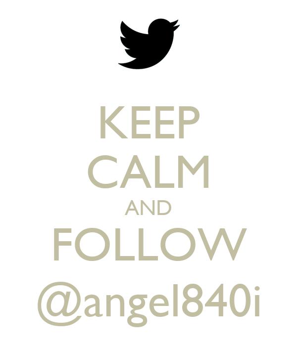 KEEP CALM AND FOLLOW @angel840i