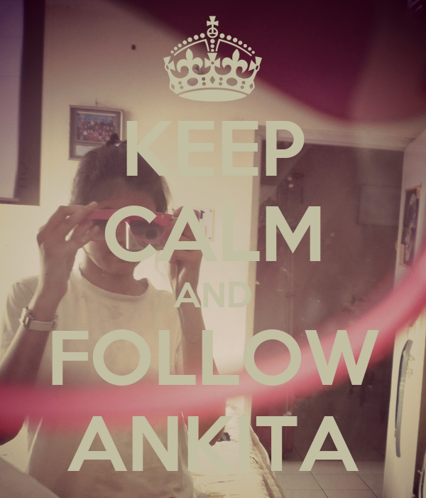 KEEP CALM AND FOLLOW ANKITA