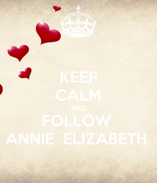 KEEP CALM AND FOLLOW  ANNIE  ELIZABETH