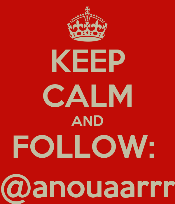 KEEP CALM AND FOLLOW:  @anouaarrr