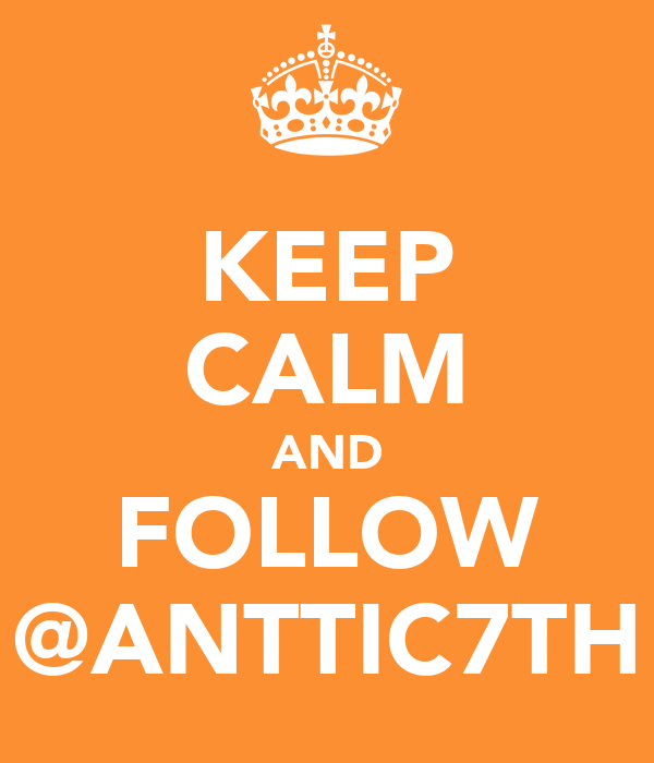 KEEP CALM AND FOLLOW @ANTTIC7TH