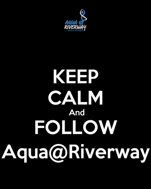 KEEP CALM  And FOLLOW Aqua@Riverway