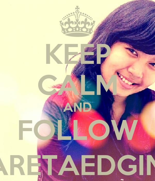 KEEP CALM AND FOLLOW @ARETAEDGINA1