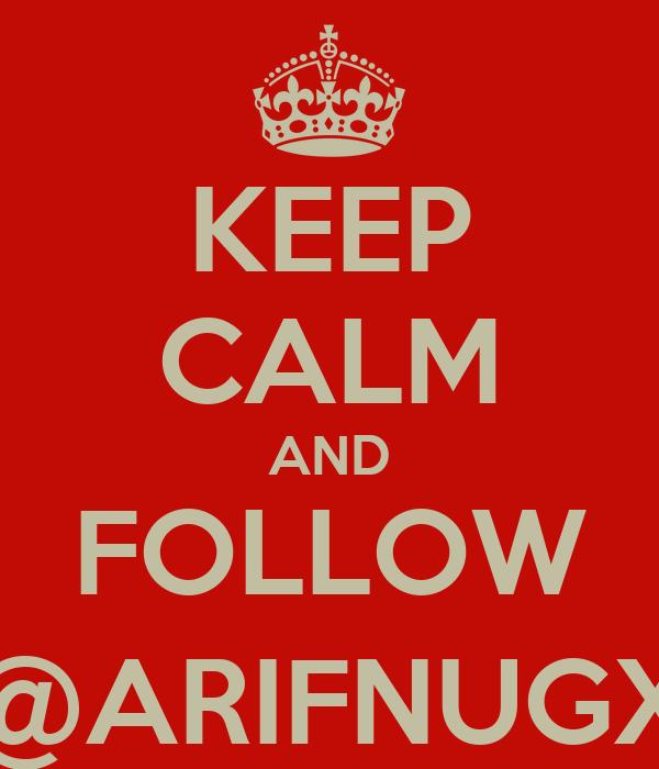 KEEP CALM AND FOLLOW @ARIFNUGX