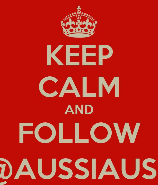 KEEP CALM AND FOLLOW @AUSSIAUSS