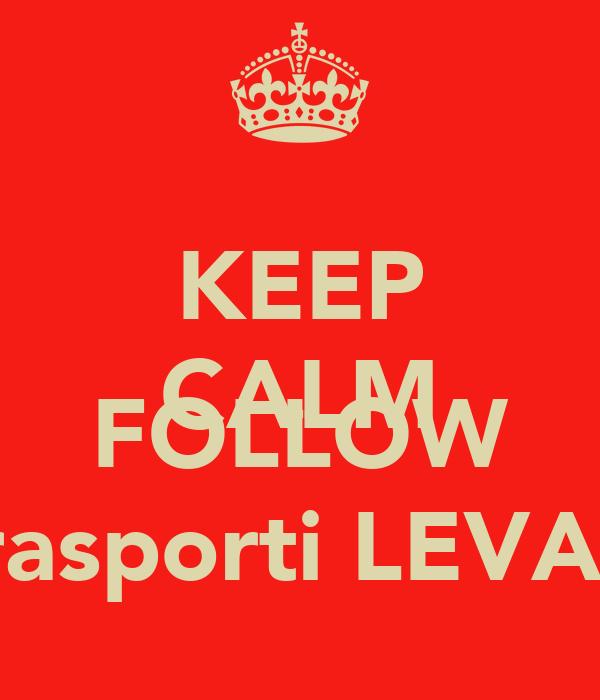 KEEP CALM AND FOLLOW autotrasporti LEVANTESI