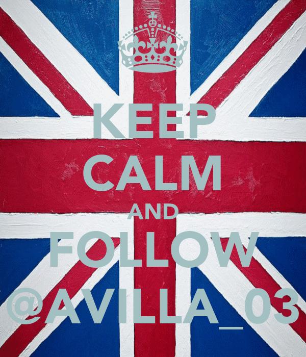 KEEP CALM AND FOLLOW @AVILLA_03