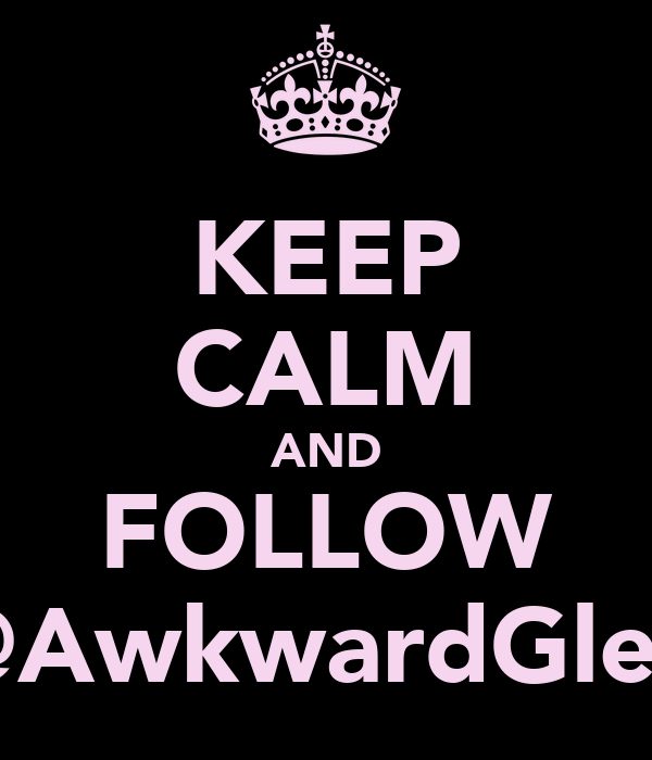 KEEP CALM AND FOLLOW @AwkwardGlee