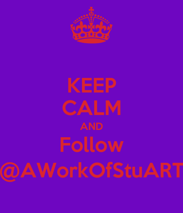 KEEP CALM AND Follow @AWorkOfStuART