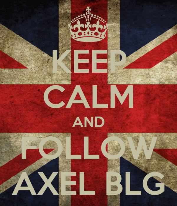KEEP CALM AND FOLLOW AXEL BLG