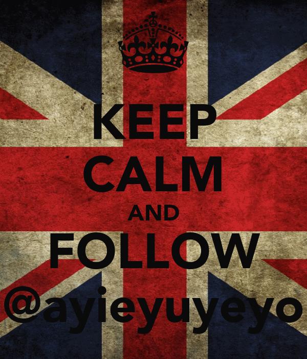 KEEP CALM AND FOLLOW @ayieyuyeyo