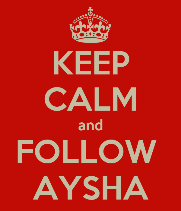 KEEP CALM and FOLLOW  AYSHA