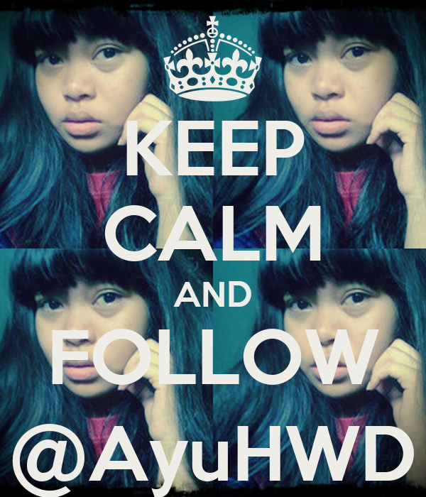 KEEP CALM AND FOLLOW @AyuHWD