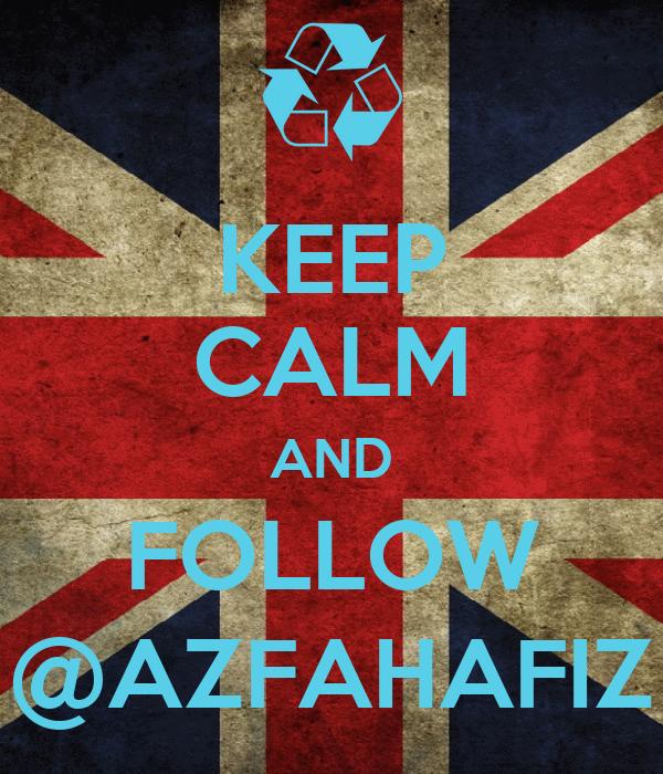 KEEP CALM AND FOLLOW @AZFAHAFIZ