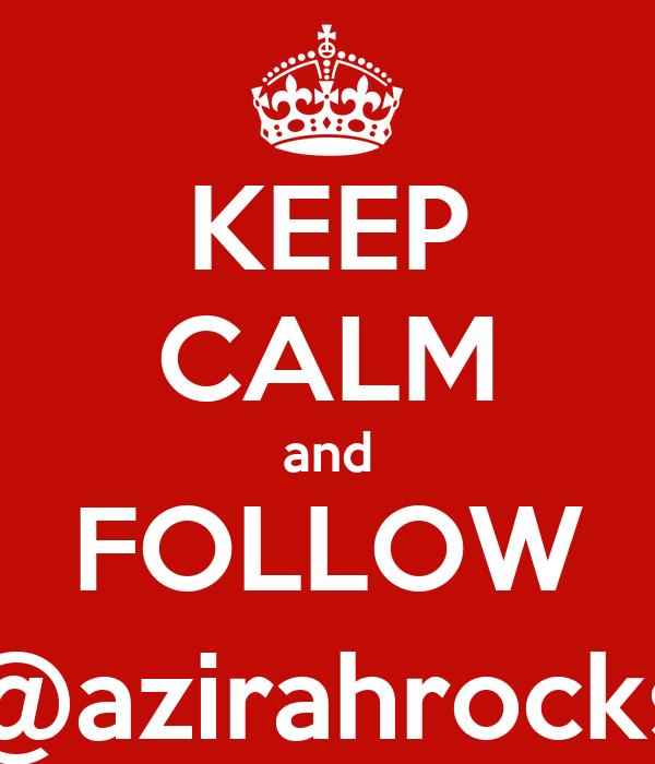 KEEP CALM and FOLLOW @azirahrocks