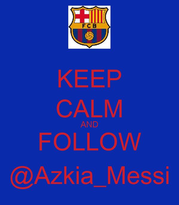 KEEP CALM AND FOLLOW @Azkia_Messi