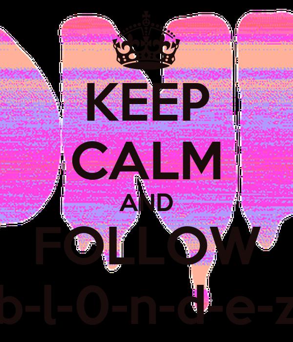 KEEP CALM AND FOLLOW b-l-0-n-d-e-z