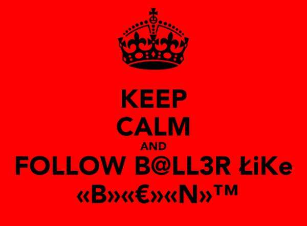 KEEP CALM AND FOLLOW B@LL3R ŁiKe  «B»«€»«N»™