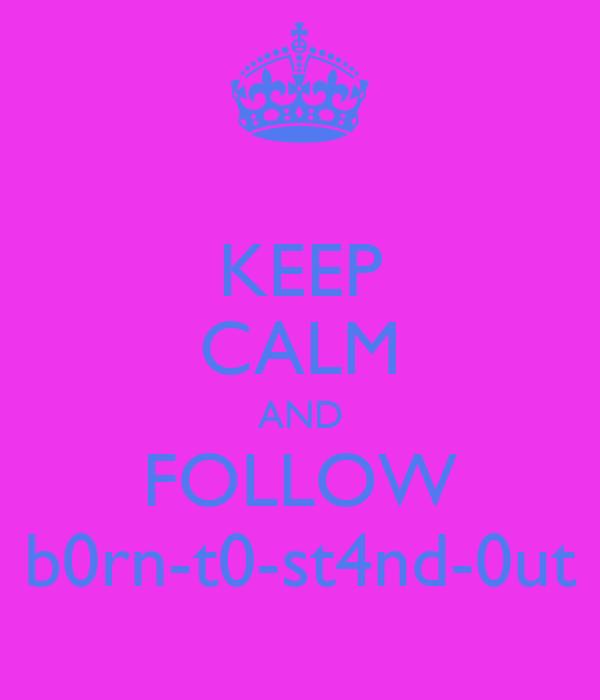 KEEP CALM AND FOLLOW b0rn-t0-st4nd-0ut