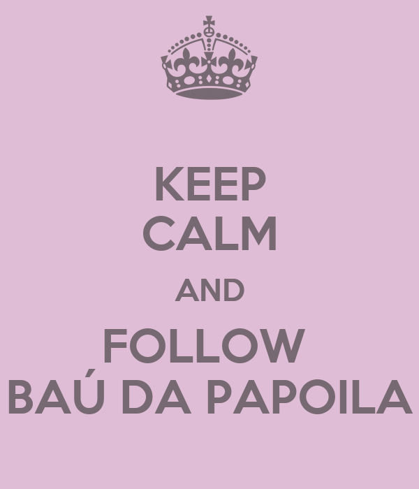 KEEP CALM AND FOLLOW  BAÚ DA PAPOILA