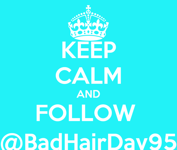 KEEP CALM AND FOLLOW  @BadHairDay95