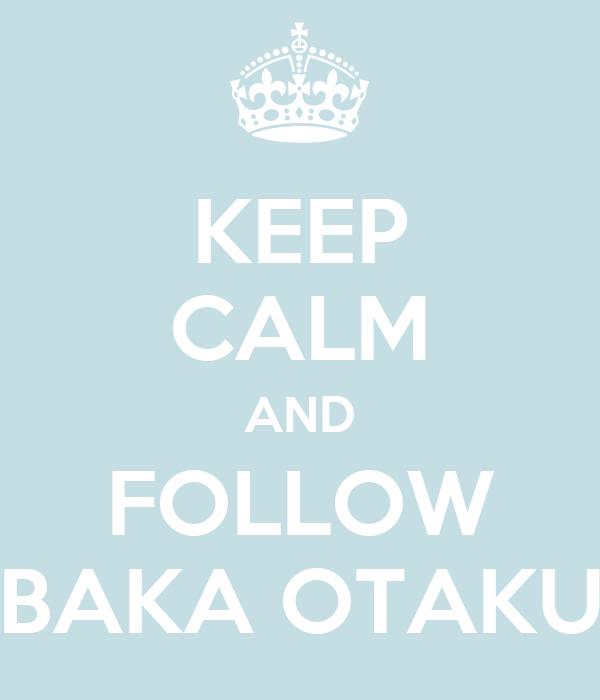 KEEP CALM AND FOLLOW BAKA OTAKU