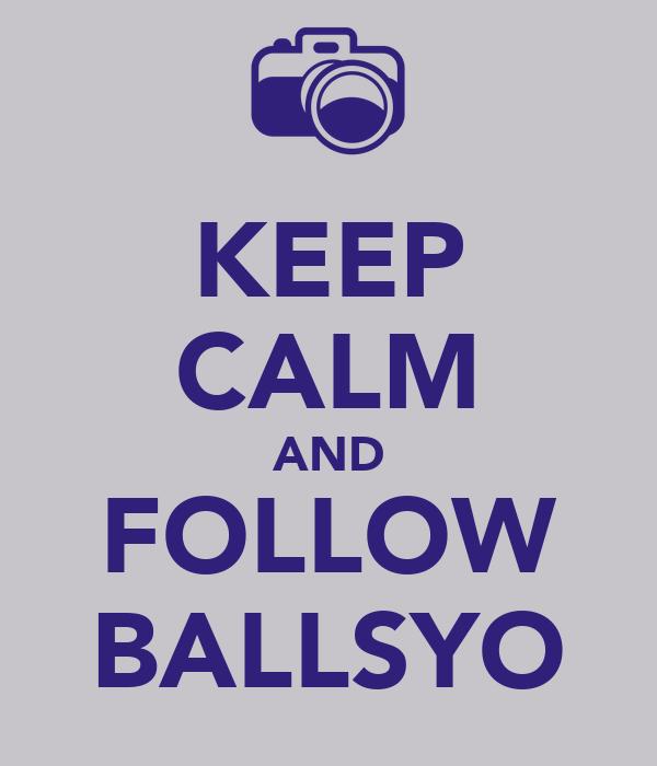 KEEP CALM AND FOLLOW BALLSYO
