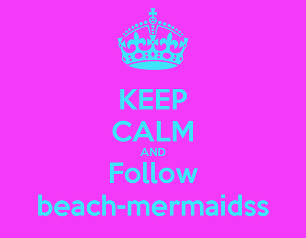KEEP CALM AND Follow beach-mermaidss
