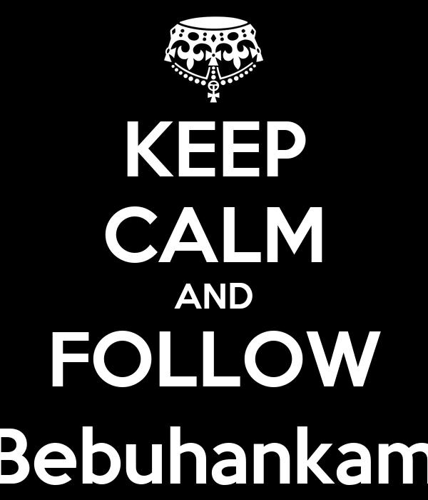 KEEP CALM AND FOLLOW @Bebuhankamse