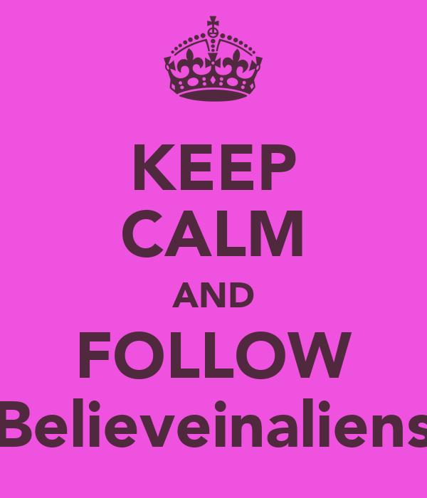 KEEP CALM AND FOLLOW Believeinaliens