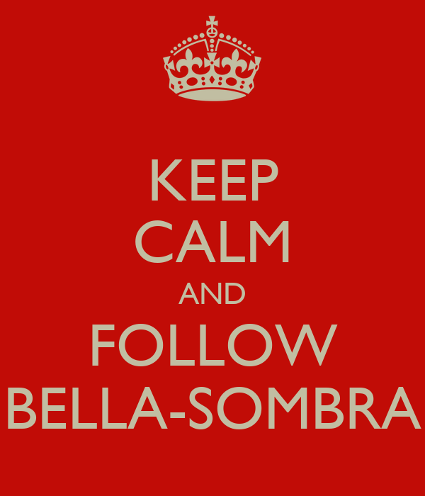 KEEP CALM AND FOLLOW BELLA-SOMBRA