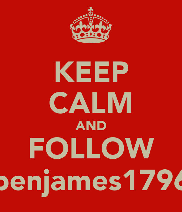 KEEP CALM AND FOLLOW benjames1796