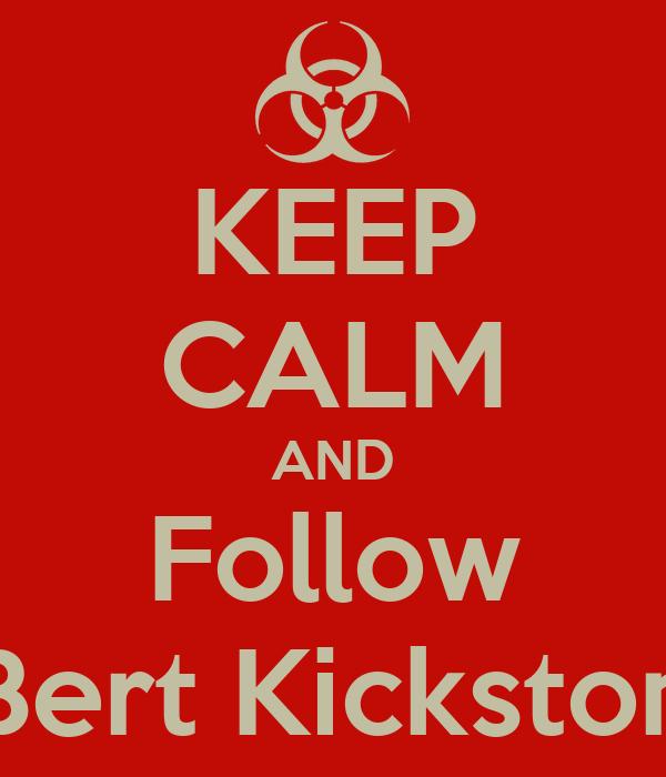KEEP CALM AND Follow Bert Kickston