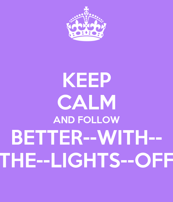 KEEP CALM AND FOLLOW BETTER--WITH-- THE--LIGHTS--OFF