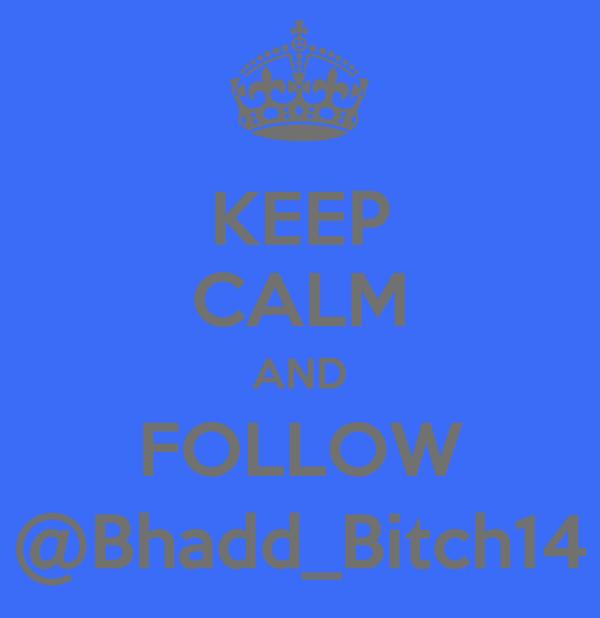 KEEP CALM AND FOLLOW @Bhadd_Bitch14