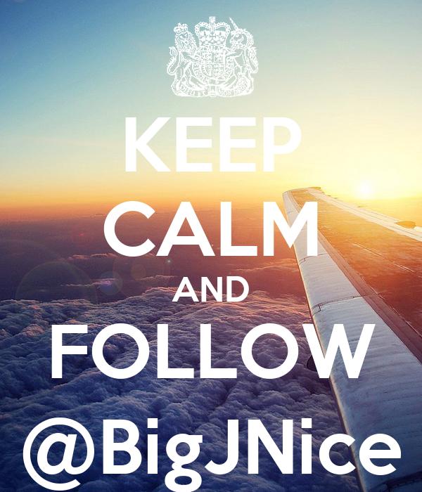 KEEP CALM AND FOLLOW @BigJNice