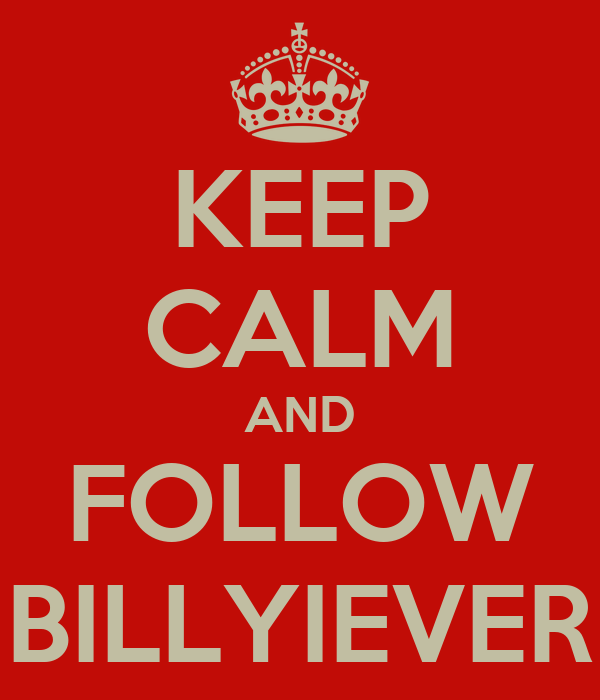 KEEP CALM AND FOLLOW BILLYIEVER