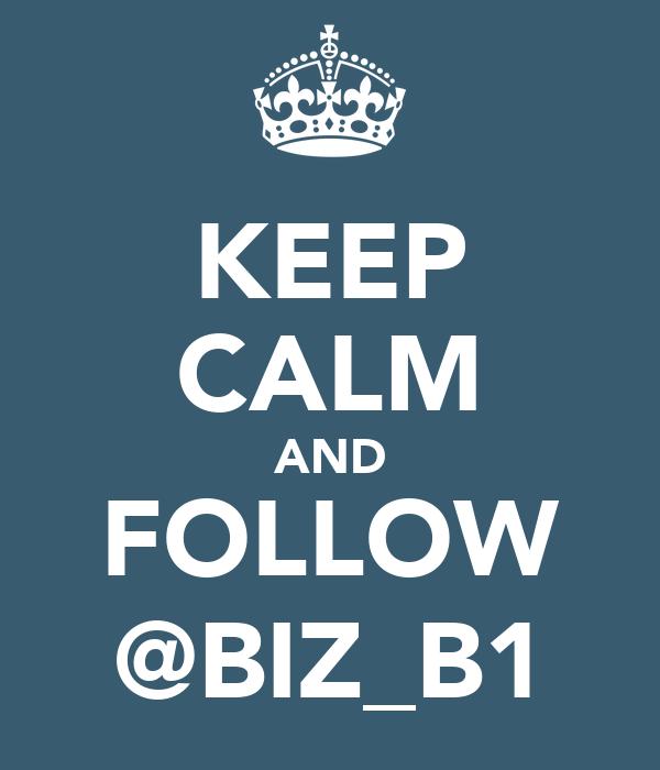 KEEP CALM AND FOLLOW @BIZ_B1