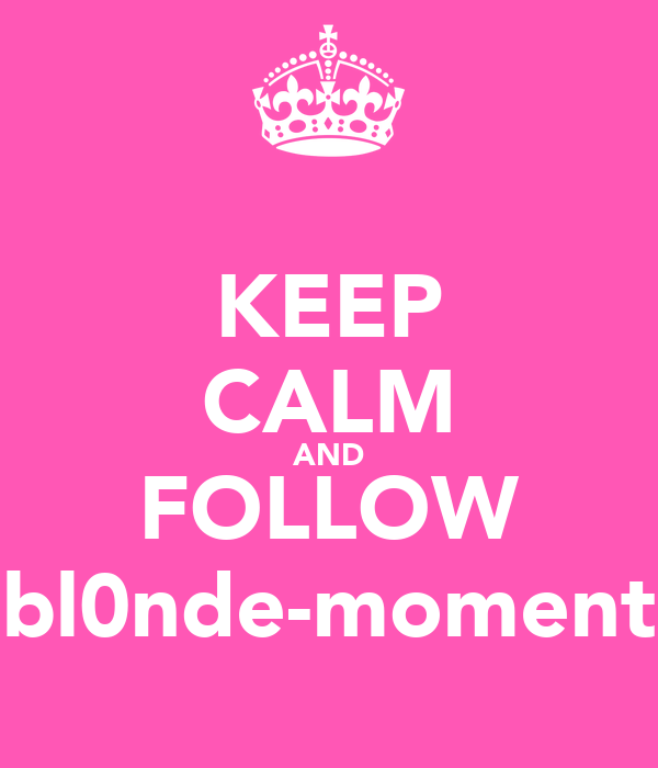 KEEP CALM AND FOLLOW bl0nde-moment