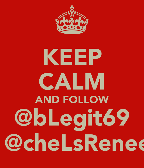 KEEP CALM AND FOLLOW @bLegit69 & @cheLsReneee